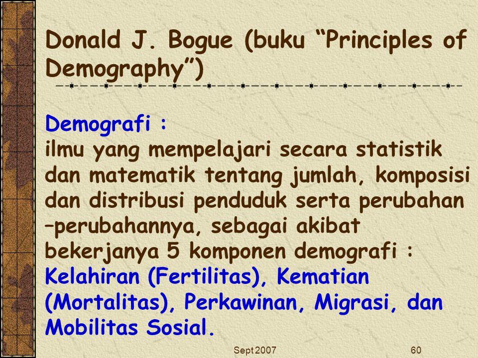 Donald J. Bogue (buku Principles of Demography ) Demografi : ilmu yang mempelajari secara statistik dan matematik tentang jumlah, komposisi dan distribusi penduduk serta perubahan –perubahannya, sebagai akibat bekerjanya 5 komponen demografi : Kelahiran (Fertilitas), Kematian (Mortalitas), Perkawinan, Migrasi, dan Mobilitas Sosial.