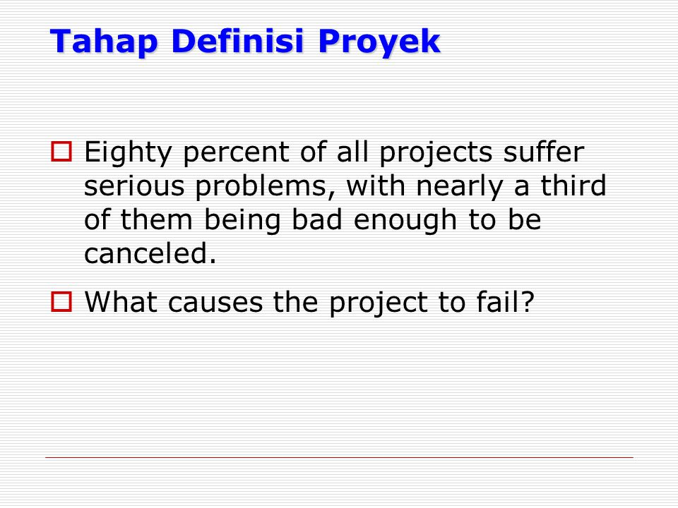 Tahap Definisi Proyek Eighty percent of all projects suffer serious problems, with nearly a third of them being bad enough to be canceled.