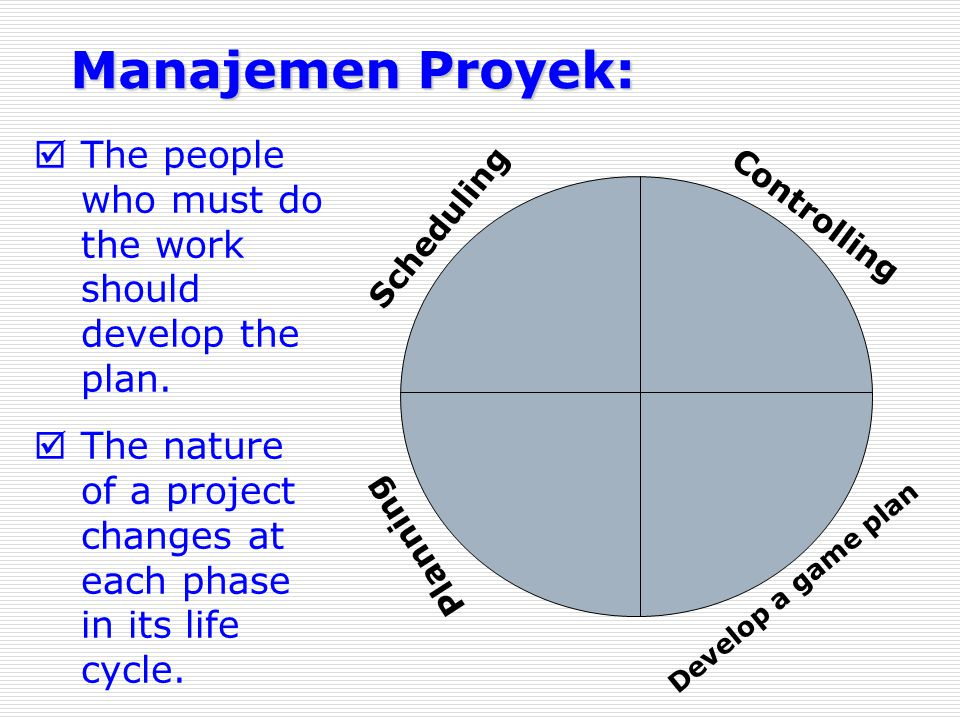 Manajemen Proyek: The people who must do the work should develop the plan. The nature of a project changes at each phase in its life cycle.