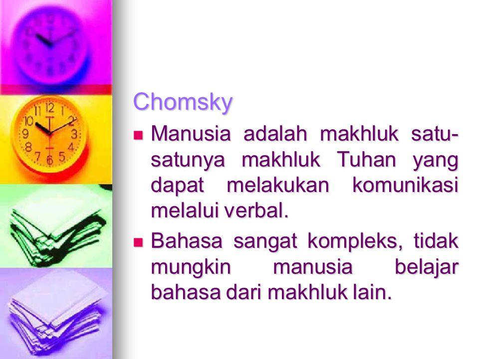 Chomsky Manusia adalah makhluk satu-satunya makhluk Tuhan yang dapat melakukan komunikasi melalui verbal.