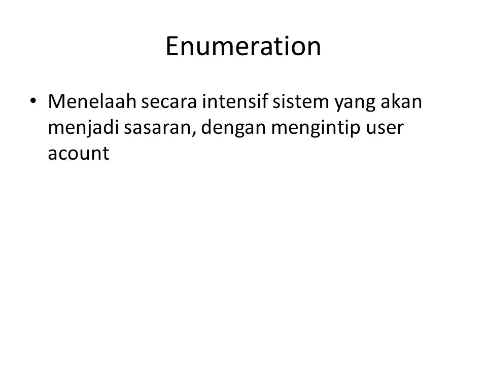 Enumeration Menelaah secara intensif sistem yang akan menjadi sasaran, dengan mengintip user acount