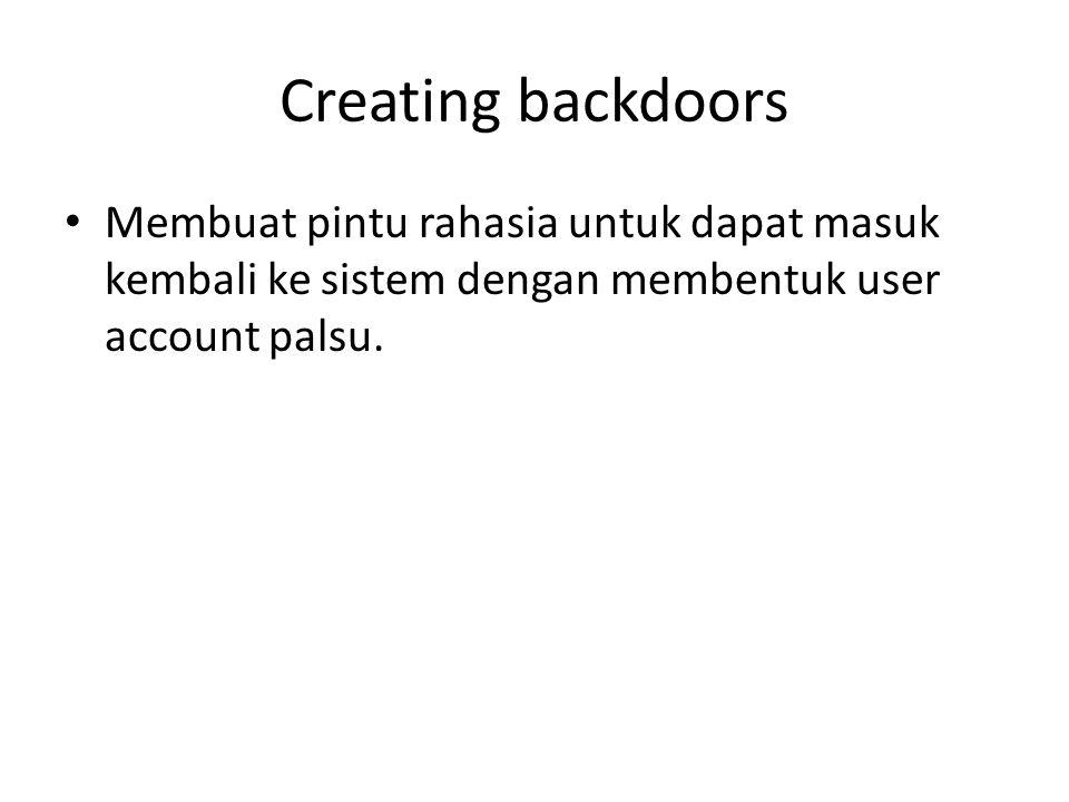 Creating backdoors Membuat pintu rahasia untuk dapat masuk kembali ke sistem dengan membentuk user account palsu.