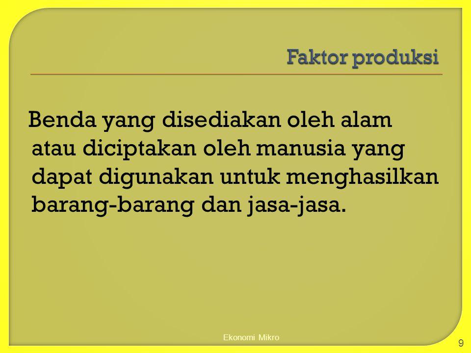 Faktor produksi Benda yang disediakan oleh alam atau diciptakan oleh manusia yang dapat digunakan untuk menghasilkan barang-barang dan jasa-jasa.