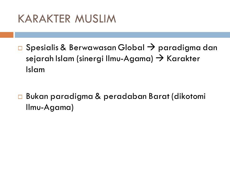 KARAKTER MUSLIM Spesialis & Berwawasan Global  paradigma dan sejarah Islam (sinergi Ilmu-Agama)  Karakter Islam.