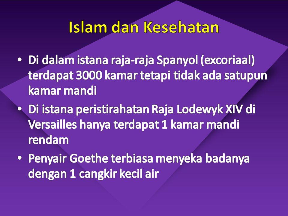 Islam dan Kesehatan Di dalam istana raja-raja Spanyol (excoriaal) terdapat 3000 kamar tetapi tidak ada satupun kamar mandi.