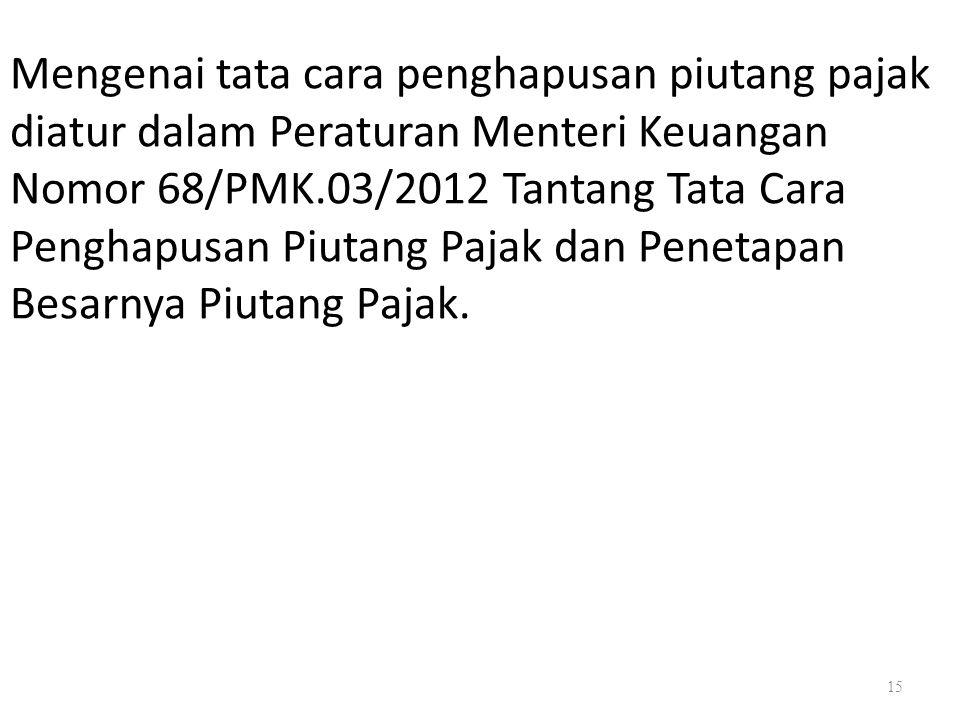 Mengenai tata cara penghapusan piutang pajak diatur dalam Peraturan Menteri Keuangan Nomor 68/PMK.03/2012 Tantang Tata Cara Penghapusan Piutang Pajak dan Penetapan Besarnya Piutang Pajak.