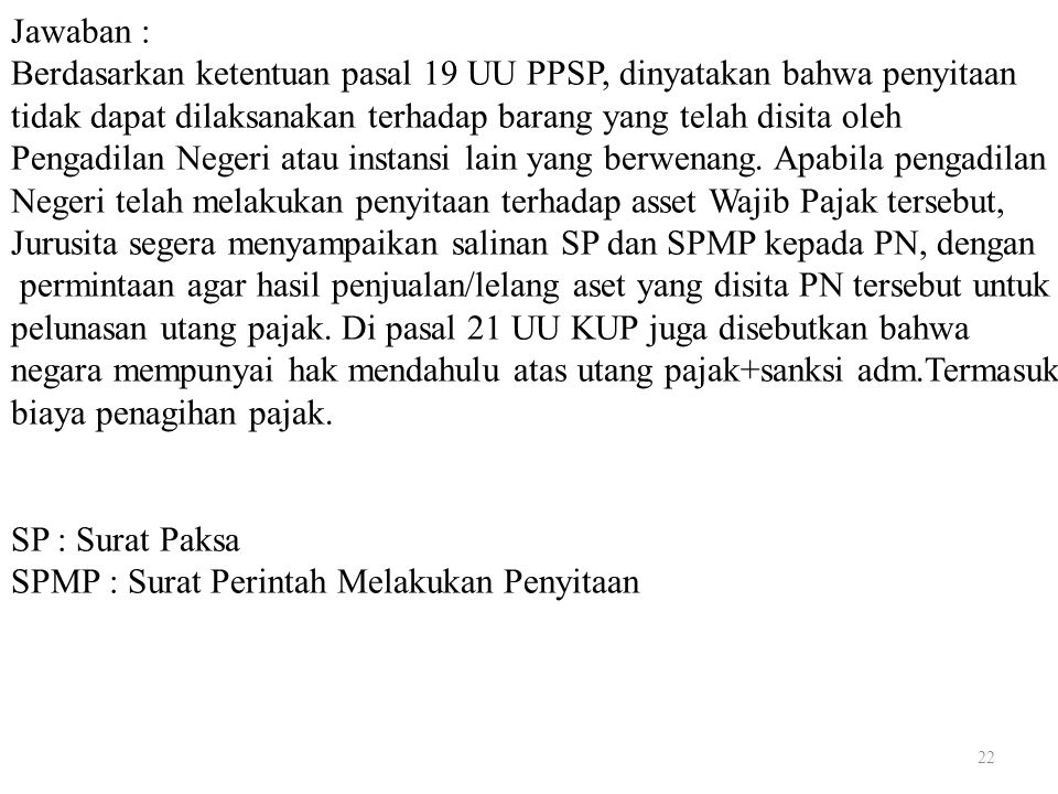 Jawaban : Berdasarkan ketentuan pasal 19 UU PPSP, dinyatakan bahwa penyitaan tidak dapat dilaksanakan terhadap barang yang telah disita oleh Pengadilan Negeri atau instansi lain yang berwenang.