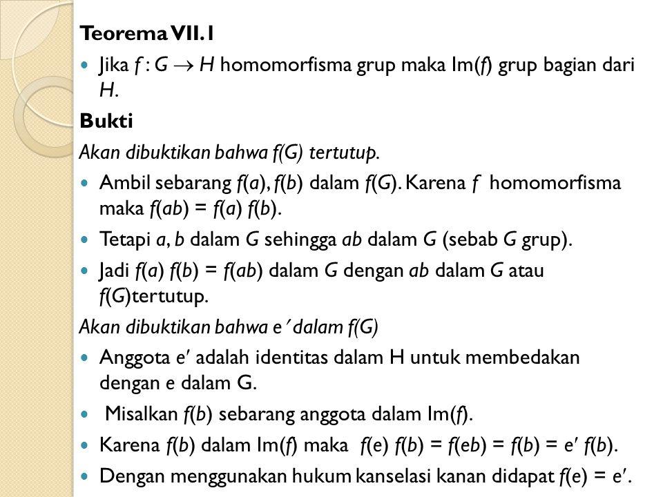 Teorema VII.1 Jika f : G  H homomorfisma grup maka Im(f) grup bagian dari H. Bukti. Akan dibuktikan bahwa f(G) tertutup.