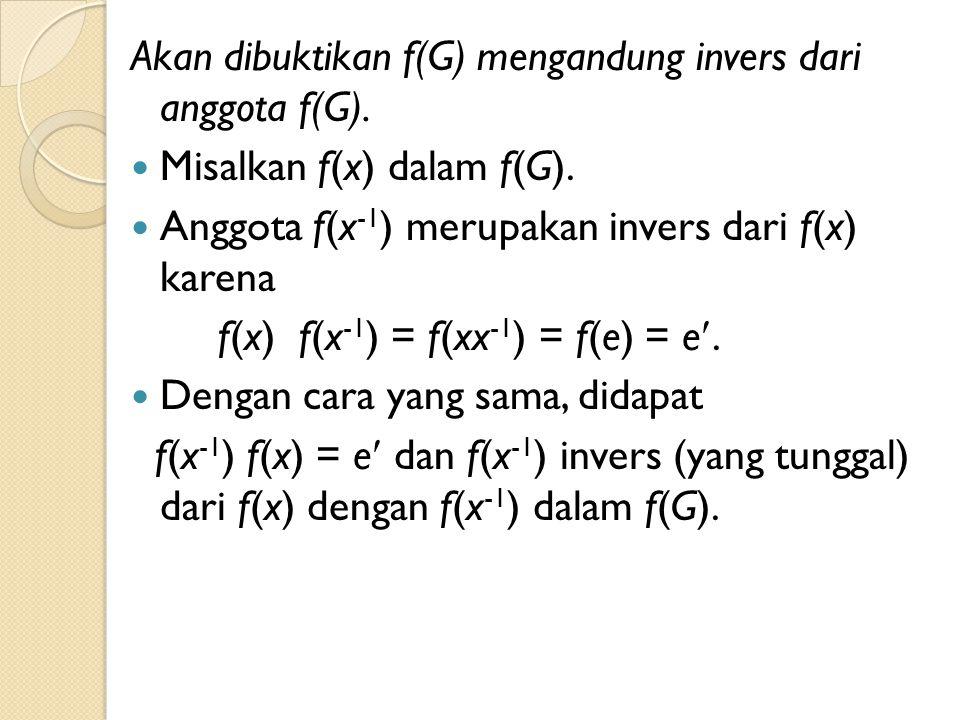 Akan dibuktikan f(G) mengandung invers dari anggota f(G).