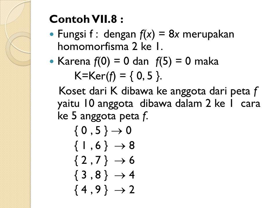 Contoh VII.8 : Fungsi f : dengan f(x) = 8x merupakan homomorfisma 2 ke 1. Karena f(0) = 0 dan f(5) = 0 maka.