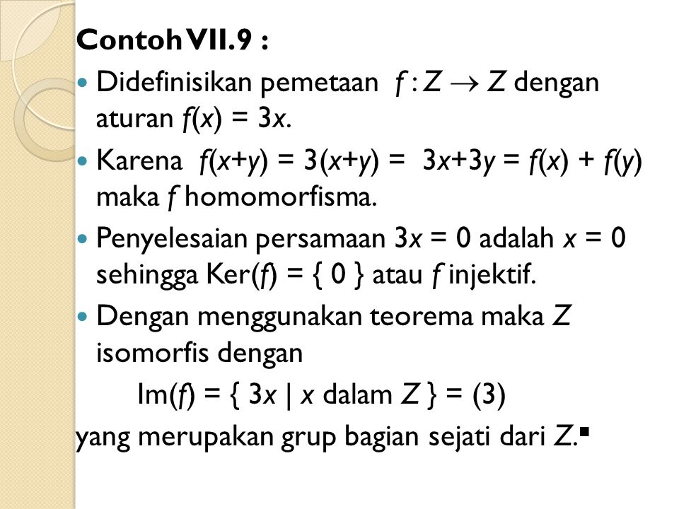 Contoh VII.9 : Didefinisikan pemetaan f : Z  Z dengan aturan f(x) = 3x. Karena f(x+y) = 3(x+y) = 3x+3y = f(x) + f(y) maka f homomorfisma.