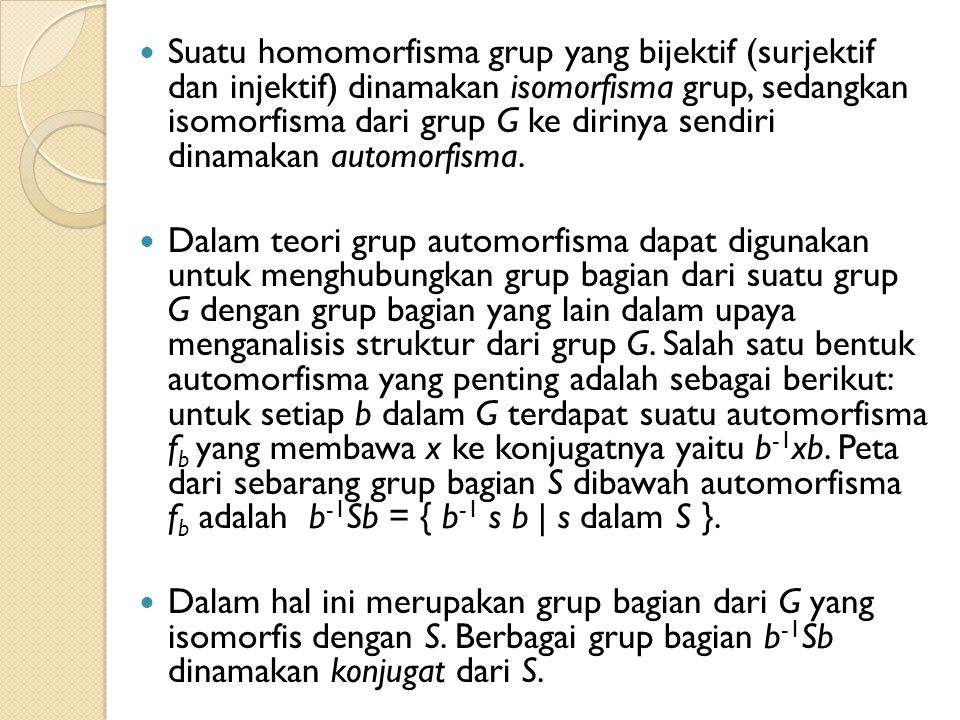 Suatu homomorfisma grup yang bijektif (surjektif dan injektif) dinamakan isomorfisma grup, sedangkan isomorfisma dari grup G ke dirinya sendiri dinamakan automorfisma.