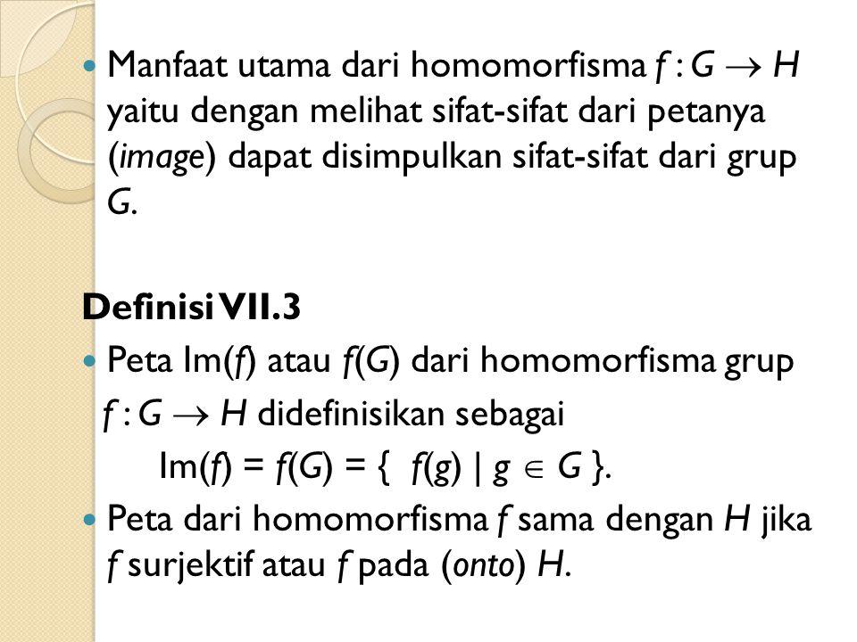 Manfaat utama dari homomorfisma f : G  H yaitu dengan melihat sifat-sifat dari petanya (image) dapat disimpulkan sifat-sifat dari grup G.
