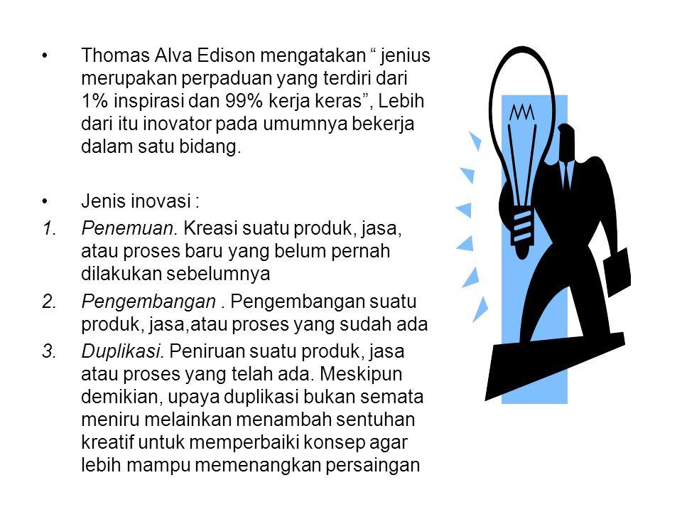 Thomas Alva Edison mengatakan jenius merupakan perpaduan yang terdiri dari 1% inspirasi dan 99% kerja keras , Lebih dari itu inovator pada umumnya bekerja dalam satu bidang.