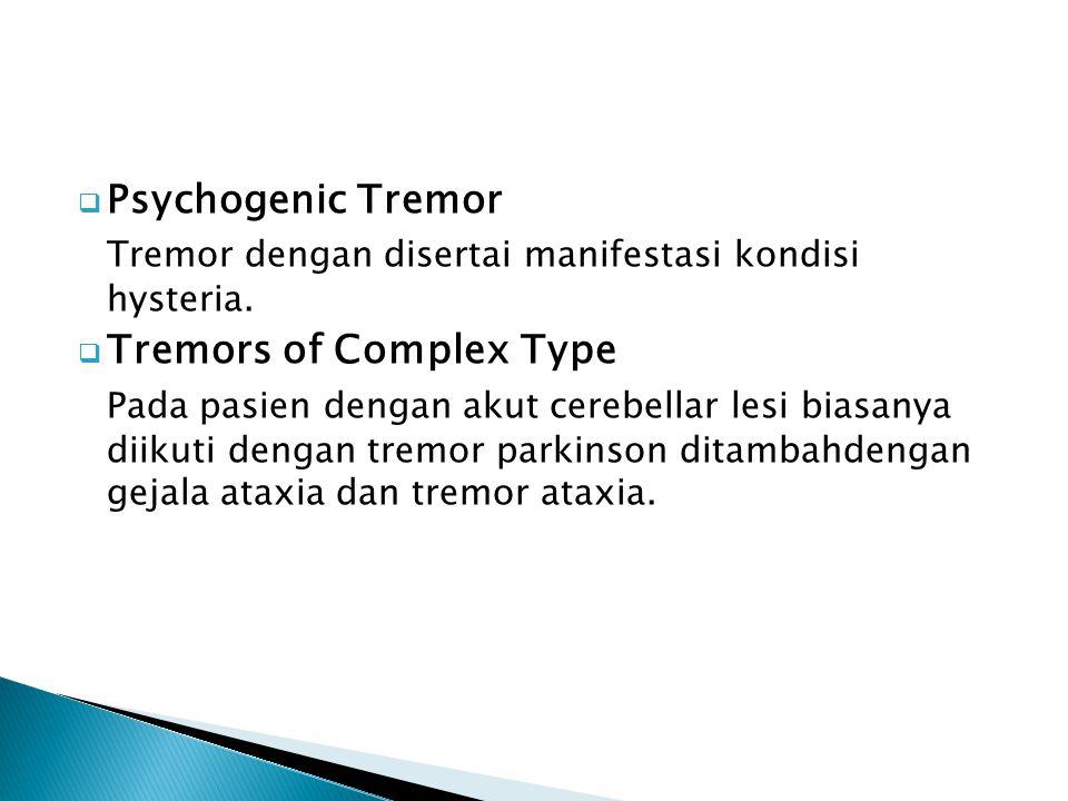 Psychogenic Tremor Tremor dengan disertai manifestasi kondisi hysteria. Tremors of Complex Type.
