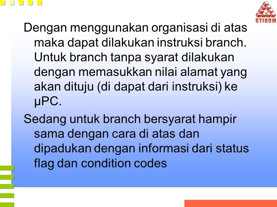 Dengan menggunakan organisasi di atas maka dapat dilakukan instruksi branch. Untuk branch tanpa syarat dilakukan dengan memasukkan nilai alamat yang akan dituju (di dapat dari instruksi) ke µPC.
