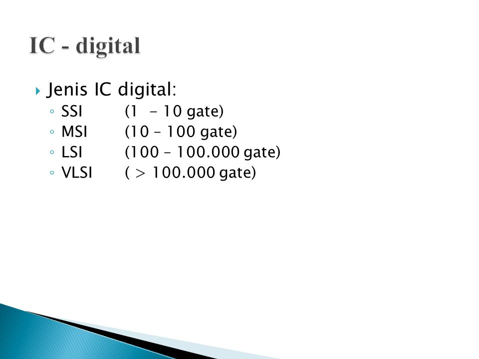 IC - digital Jenis IC digital: SSI (1 - 10 gate) MSI (10 – 100 gate)