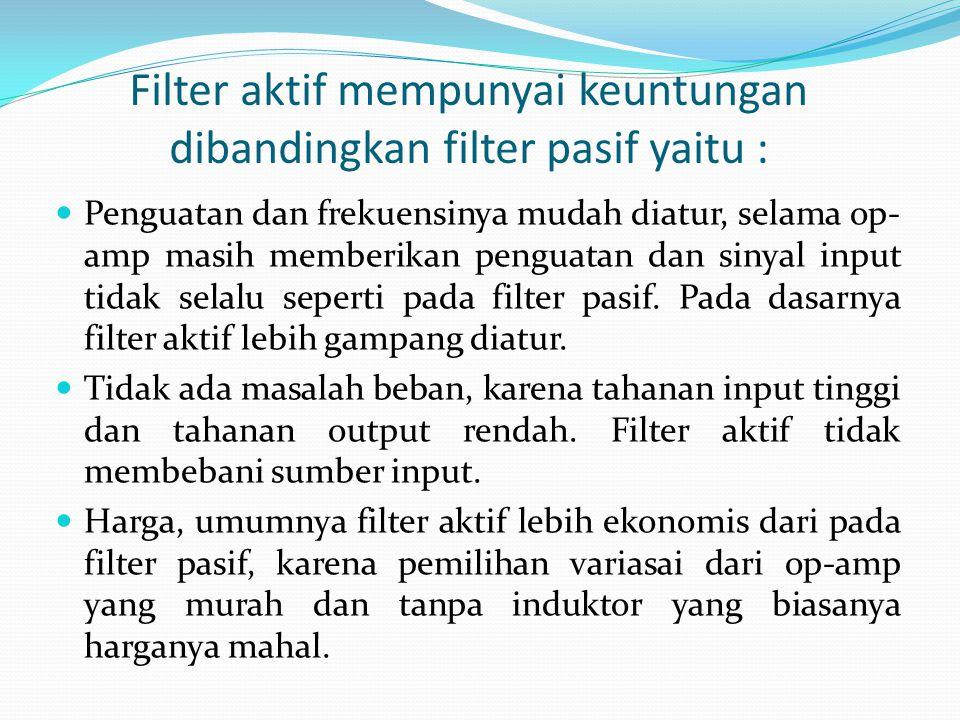 Filter aktif mempunyai keuntungan dibandingkan filter pasif yaitu :