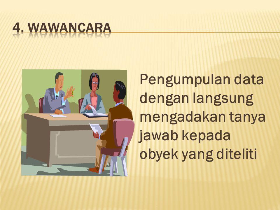 4. Wawancara Pengumpulan data dengan langsung mengadakan tanya jawab kepada obyek yang diteliti