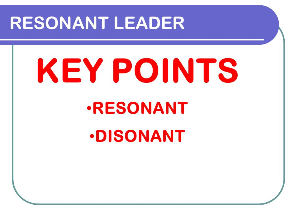 RESONANT LEADER KEY POINTS RESONANT DISONANT