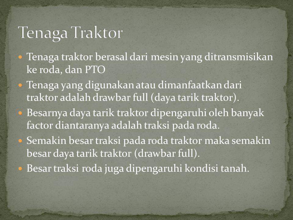 Tenaga Traktor Tenaga traktor berasal dari mesin yang ditransmisikan ke roda, dan PTO.