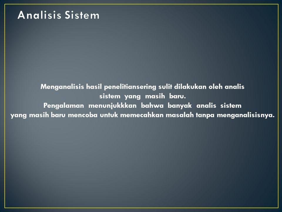 Analisis Sistem Menganalisis hasil penelitiansering sulit dilakukan oleh analis. sistem yang masih baru.