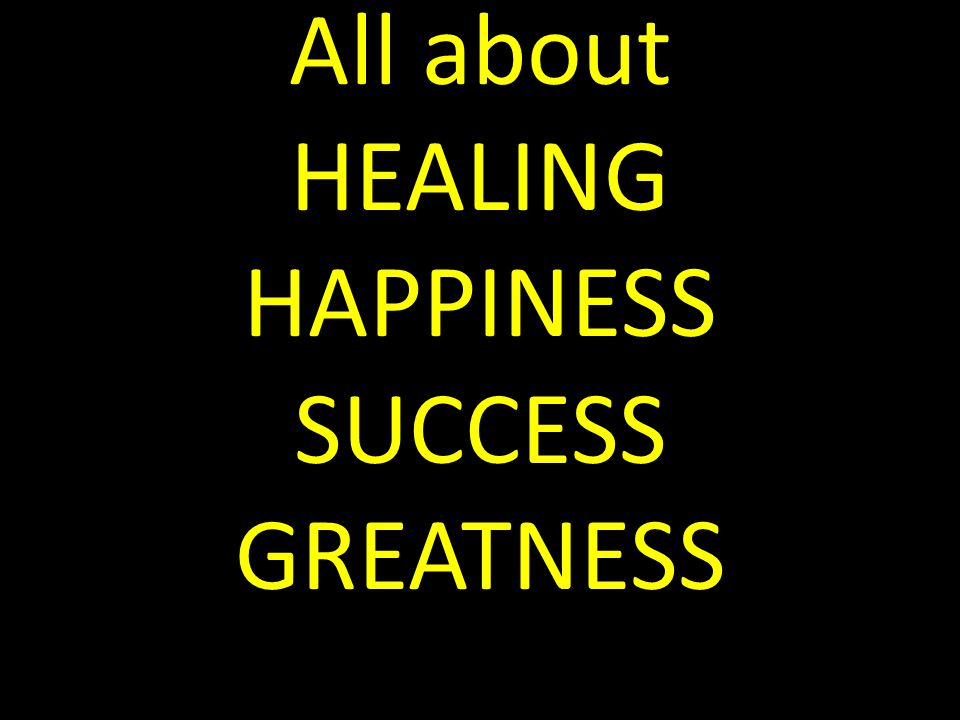 All about HEALING HAPPINESS SUCCESS GREATNESS
