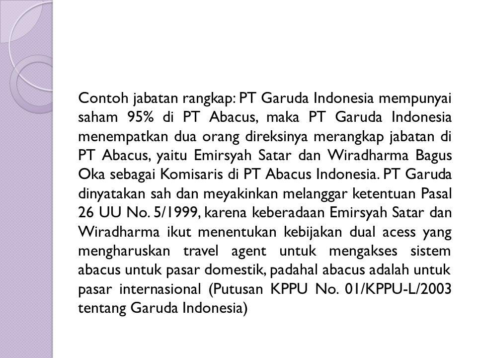 Contoh jabatan rangkap: PT Garuda Indonesia mempunyai saham 95% di PT Abacus, maka PT Garuda Indonesia menempatkan dua orang direksinya merangkap jabatan di PT Abacus, yaitu Emirsyah Satar dan Wiradharma Bagus Oka sebagai Komisaris di PT Abacus Indonesia. PT Garuda dinyatakan sah dan meyakinkan melanggar ketentuan Pasal 26 UU No. 5/1999, karena keberadaan Emirsyah Satar dan Wiradharma ikut menentukan kebijakan dual acess yang mengharuskan travel agent untuk mengakses sistem abacus untuk pasar domestik, padahal abacus adalah untuk