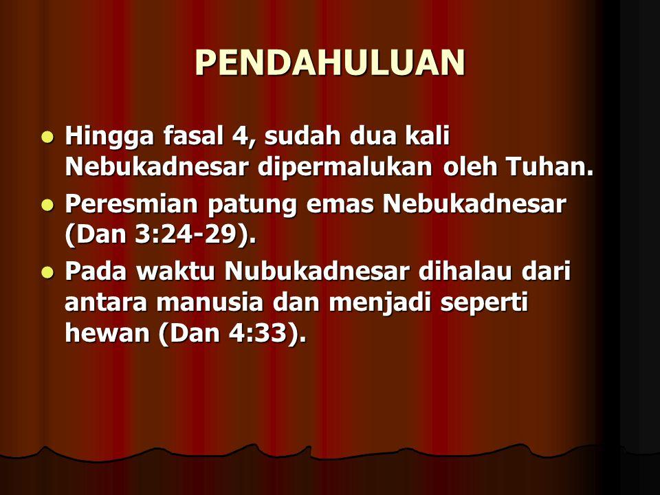 PENDAHULUAN Hingga fasal 4, sudah dua kali Nebukadnesar dipermalukan oleh Tuhan. Peresmian patung emas Nebukadnesar (Dan 3:24-29).