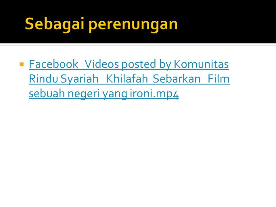 Sebagai perenungan Facebook Videos posted by Komunitas Rindu Syariah Khilafah Sebarkan Film sebuah negeri yang ironi.mp4.