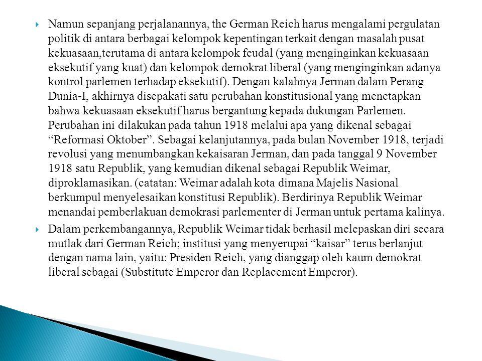 Namun sepanjang perjalanannya, the German Reich harus mengalami pergulatan politik di antara berbagai kelompok kepentingan terkait dengan masalah pusat kekuasaan,terutama di antara kelompok feudal (yang menginginkan kekuasaan eksekutif yang kuat) dan kelompok demokrat liberal (yang menginginkan adanya kontrol parlemen terhadap eksekutif). Dengan kalahnya Jerman dalam Perang Dunia-I, akhirnya disepakati satu perubahan konstitusional yang menetapkan bahwa kekuasaan eksekutif harus bergantung kepada dukungan Parlemen. Perubahan ini dilakukan pada tahun 1918 melalui apa yang dikenal sebagai Reformasi Oktober . Sebagai kelanjutannya, pada bulan November 1918, terjadi revolusi yang menumbangkan kekaisaran Jerman, dan pada tanggal 9 November 1918 satu Republik, yang kemudian dikenal sebagai Republik Weimar, diproklamasikan. (catatan: Weimar adalah kota dimana Majelis Nasional berkumpul menyelesaikan konstitusi Republik). Berdirinya Republik Weimar menandai pemberlakuan demokrasi parlementer di Jerman untuk pertama kalinya.