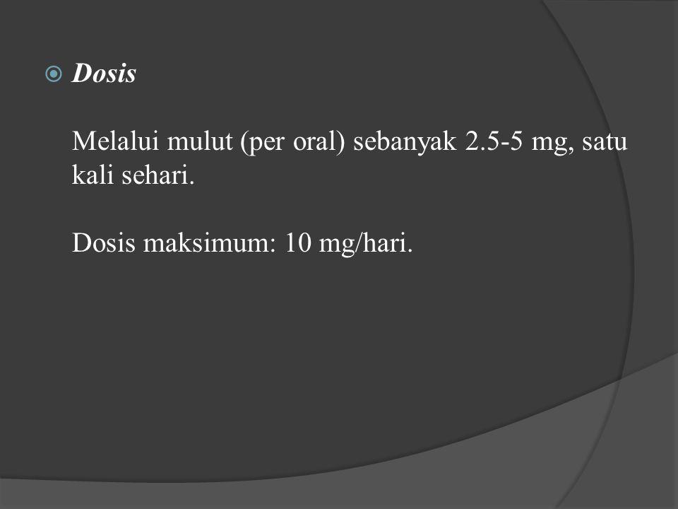 Dosis Melalui mulut (per oral) sebanyak 2. 5-5 mg, satu kali sehari