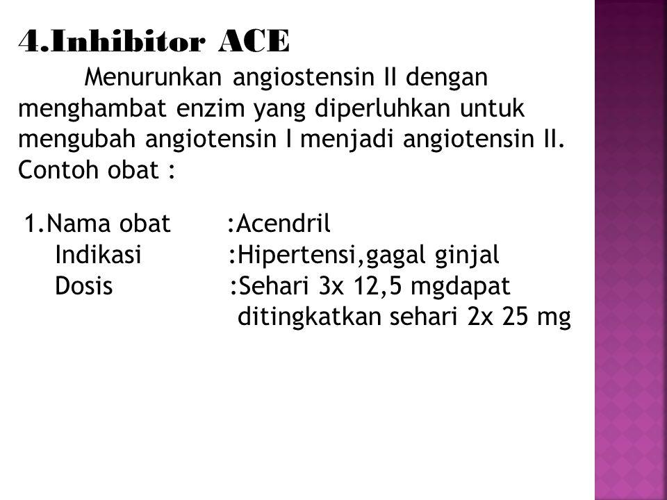 4.Inhibitor ACE Menurunkan angiostensin II dengan. menghambat enzim yang diperluhkan untuk mengubah angiotensin I menjadi angiotensin II.
