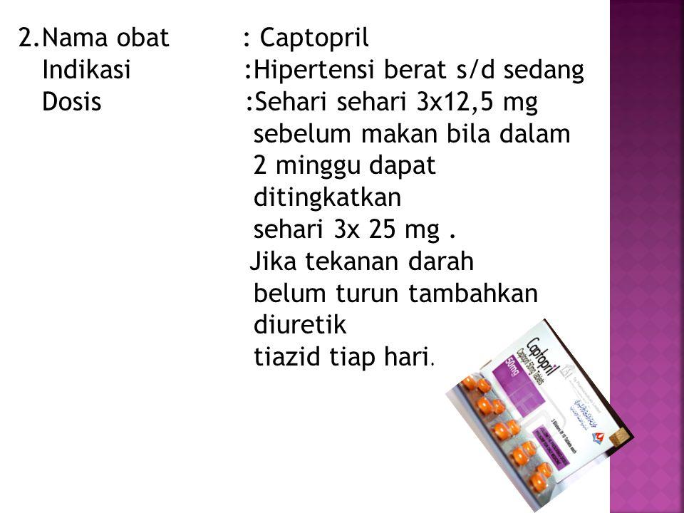 2.Nama obat : Captopril Indikasi :Hipertensi berat s/d sedang.