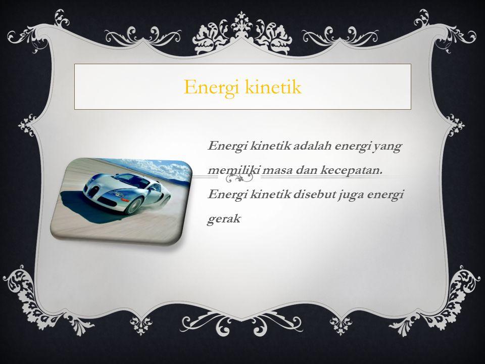 Energi kinetik Energi kinetik adalah energi yang memiliki masa dan kecepatan.
