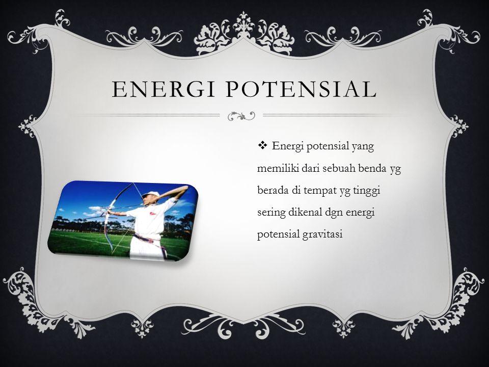 Energi potensial Energi potensial yang memiliki dari sebuah benda yg berada di tempat yg tinggi sering dikenal dgn energi potensial gravitasi.