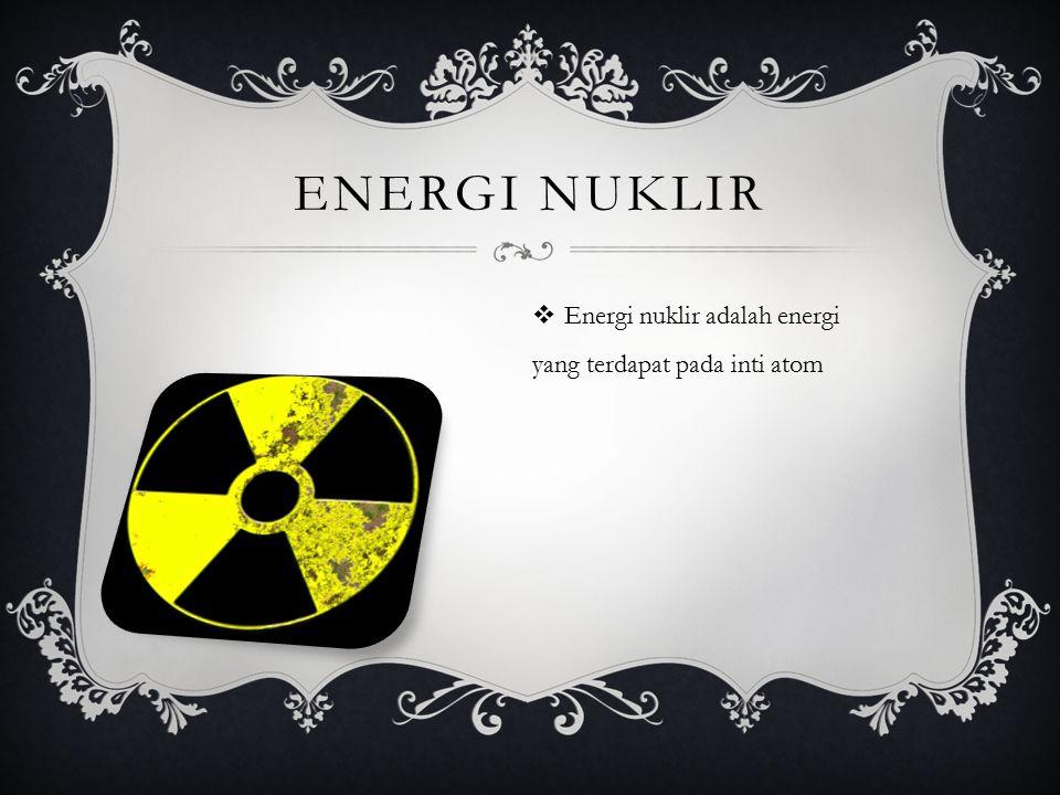 Energi nuklir Energi nuklir adalah energi yang terdapat pada inti atom