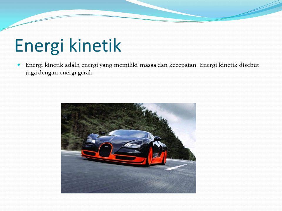 Energi kinetik Energi kinetik adalh energi yang memiliki massa dan kecepatan.