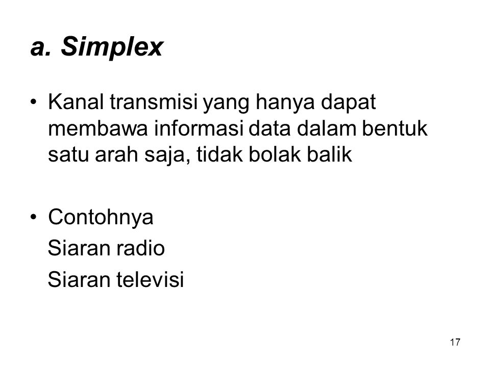 a. Simplex Kanal transmisi yang hanya dapat membawa informasi data dalam bentuk satu arah saja, tidak bolak balik.