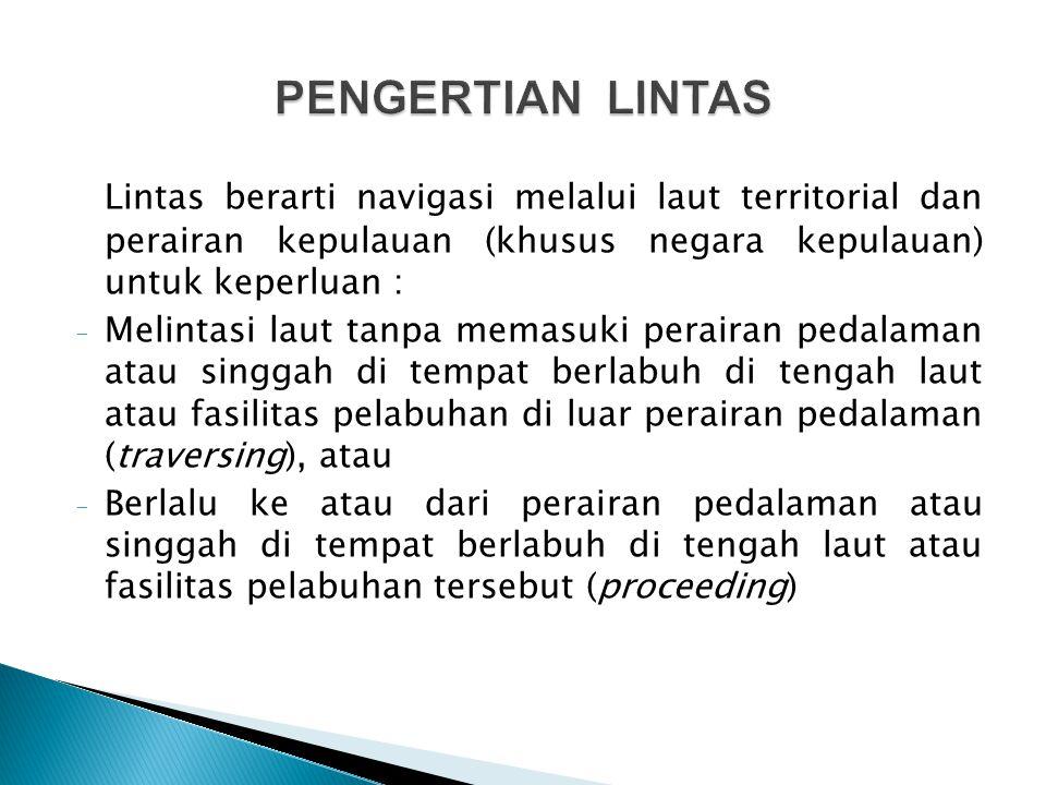 PENGERTIAN LINTAS Lintas berarti navigasi melalui laut territorial dan perairan kepulauan (khusus negara kepulauan) untuk keperluan :