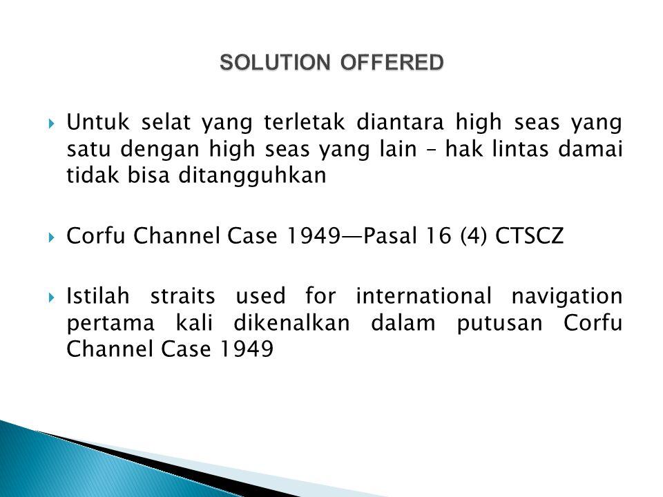 SOLUTION OFFERED Untuk selat yang terletak diantara high seas yang satu dengan high seas yang lain – hak lintas damai tidak bisa ditangguhkan.