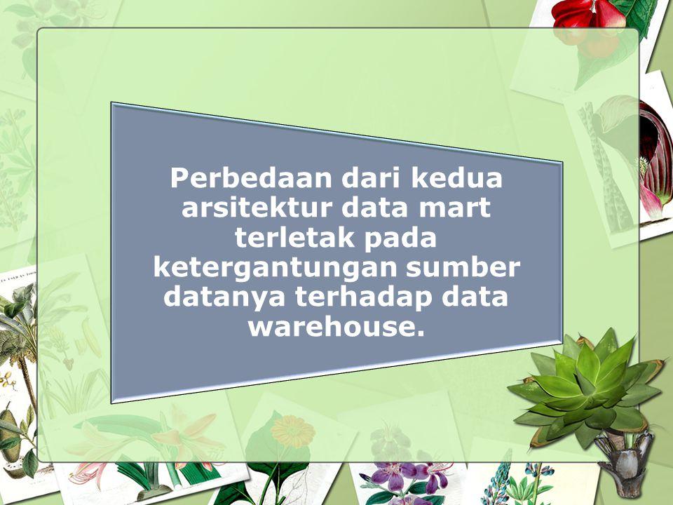 Perbedaan dari kedua arsitektur data mart terletak pada ketergantungan sumber datanya terhadap data warehouse.