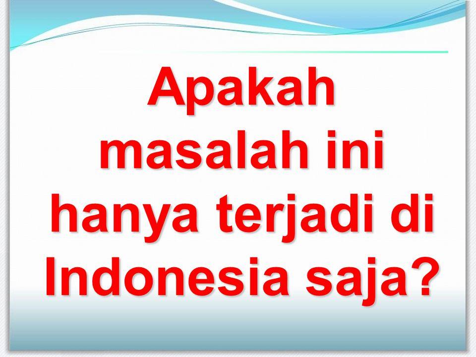 Apakah masalah ini hanya terjadi di Indonesia saja