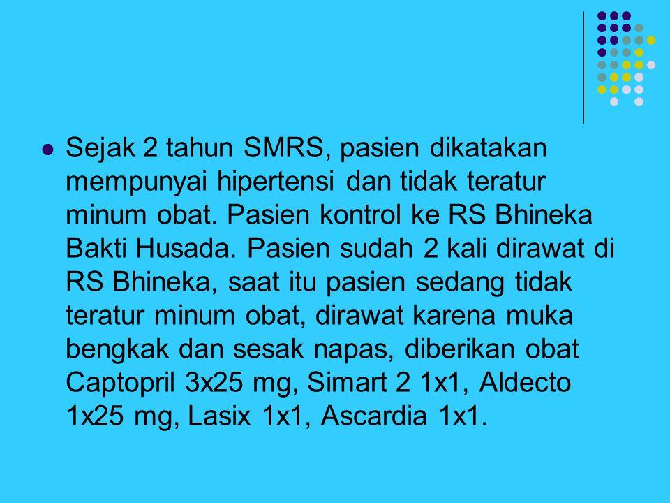 Sejak 2 tahun SMRS, pasien dikatakan mempunyai hipertensi dan tidak teratur minum obat.