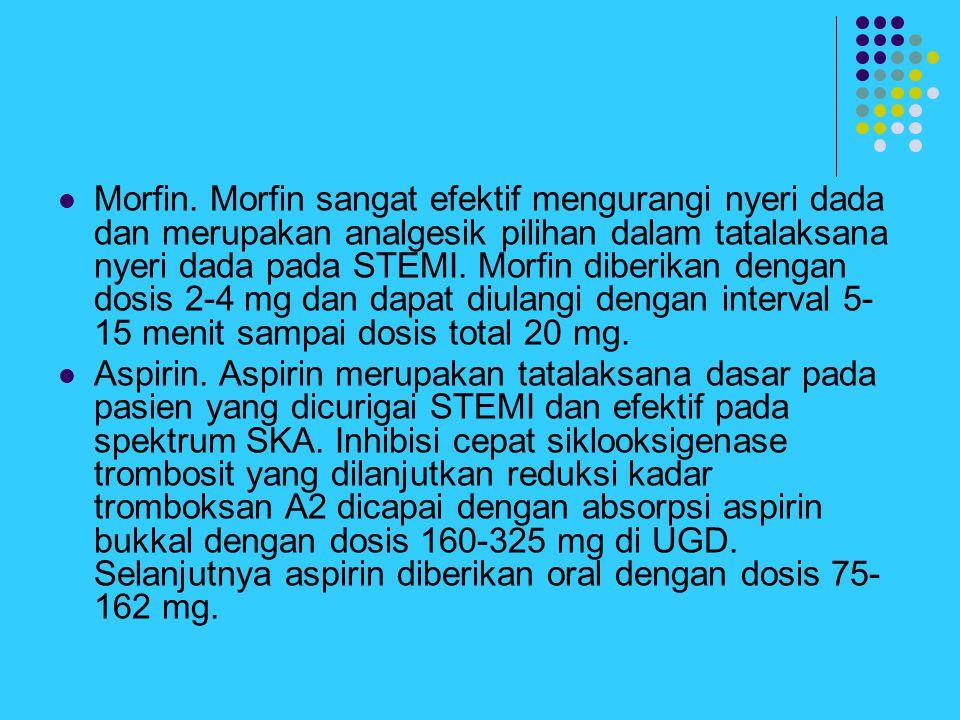 Morfin. Morfin sangat efektif mengurangi nyeri dada dan merupakan analgesik pilihan dalam tatalaksana nyeri dada pada STEMI. Morfin diberikan dengan dosis 2-4 mg dan dapat diulangi dengan interval 5-15 menit sampai dosis total 20 mg.