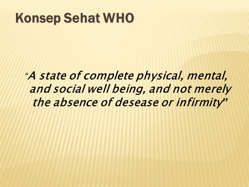 Konsep Sehat WHO A state of complete physical, mental, and social well being, and not merely the absence of desease or infirmity