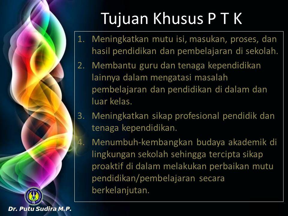Tujuan Khusus P T K Meningkatkan mutu isi, masukan, proses, dan hasil pendidikan dan pembelajaran di sekolah.