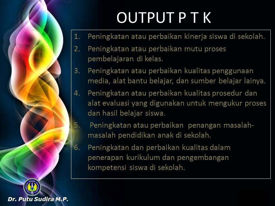 OUTPUT P T K Peningkatan atau perbaikan kinerja siswa di sekolah.