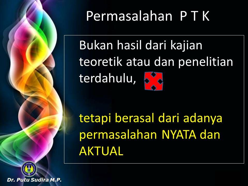 Permasalahan P T K Bukan hasil dari kajian teoretik atau dan penelitian terdahulu, tetapi berasal dari adanya permasalahan NYATA dan AKTUAL