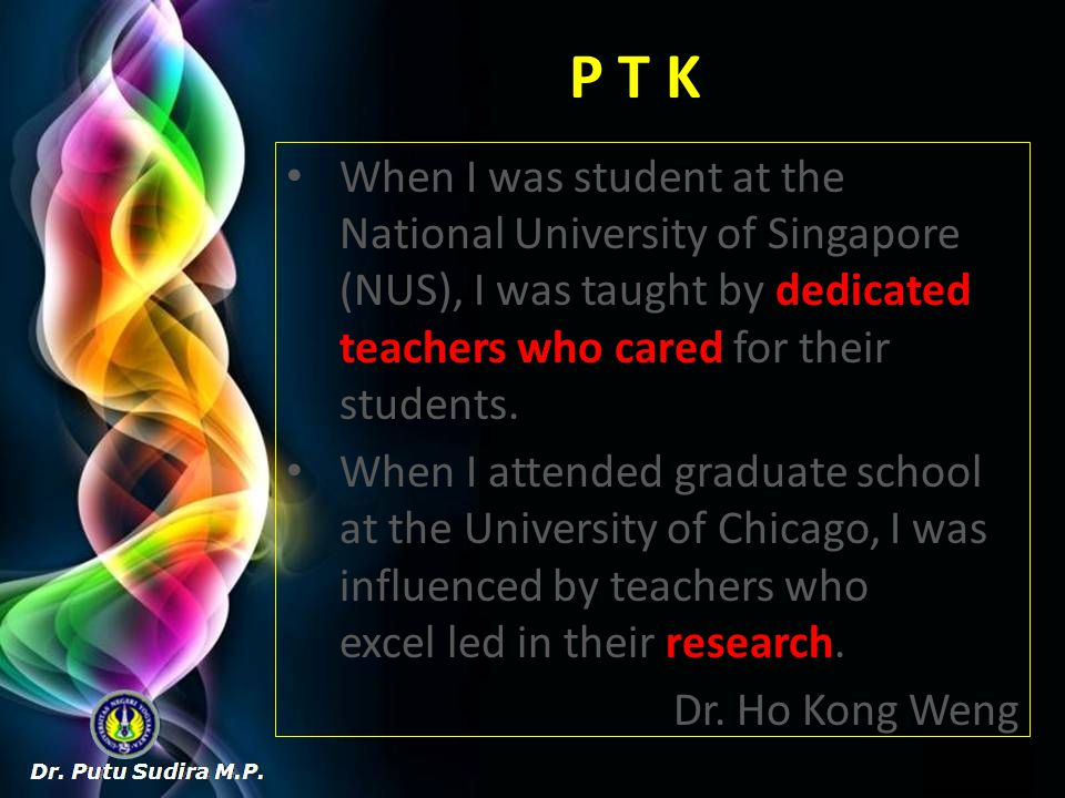 P T K When I was student at the National University of Singapore (NUS), I was taught by dedicated teachers who cared for their students.